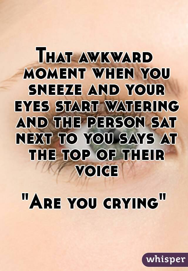 """That awkward moment when you sneeze and your eyes start watering and the person sat next to you says at the top of their voice  """"Are you crying"""""""