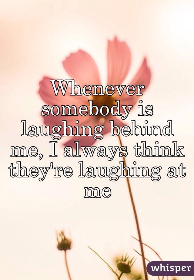 Whenever somebody is laughing behind me, I always think they're laughing at me