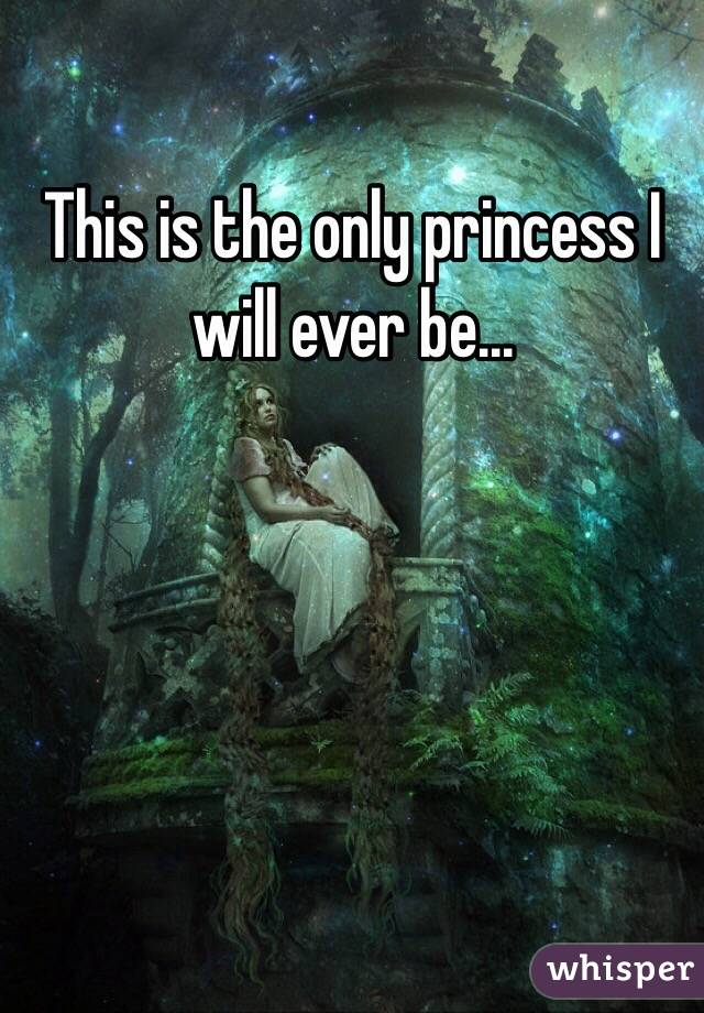 This is the only princess I will ever be...
