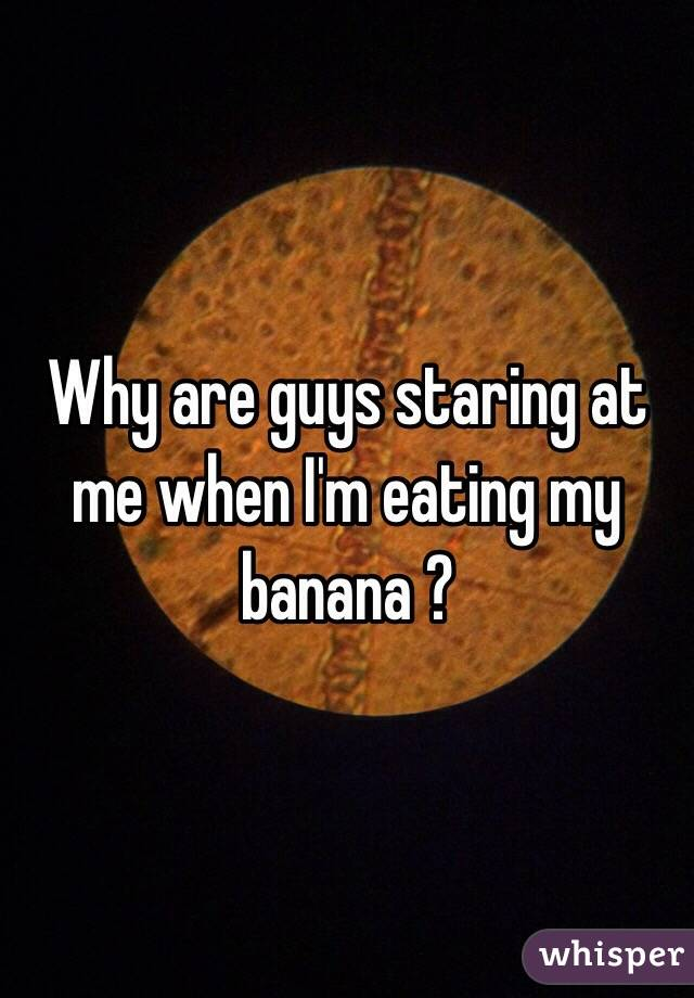 Why are guys staring at me when I'm eating my banana ?