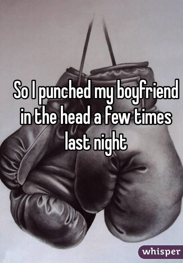 So I punched my boyfriend in the head a few times last night