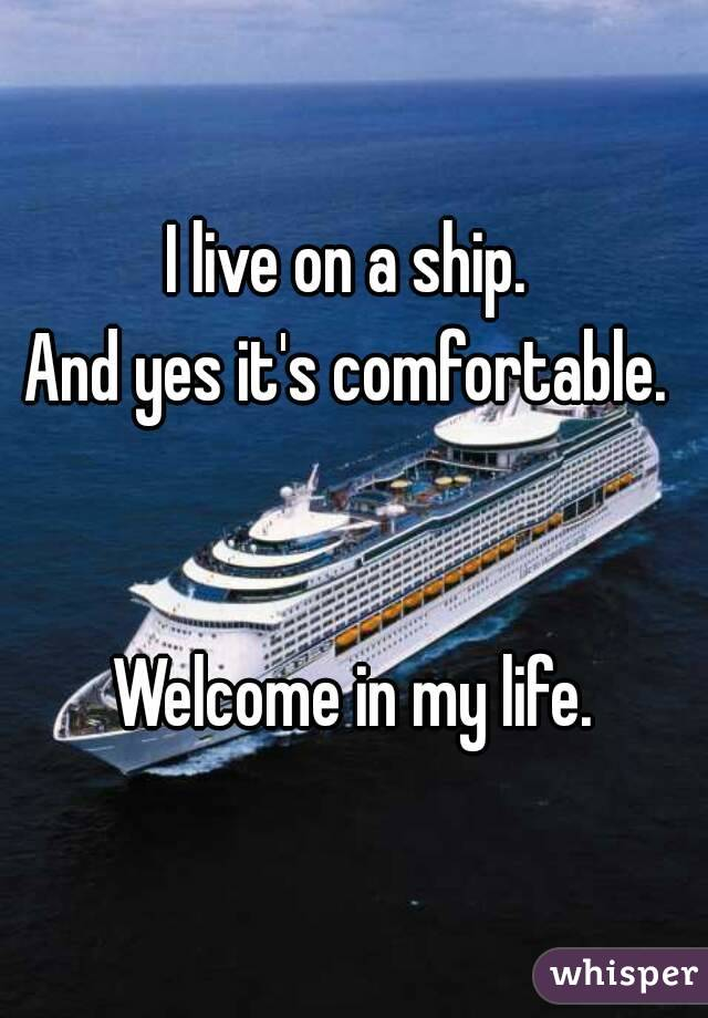 I live on a ship.  And yes it's comfortable.    Welcome in my life.