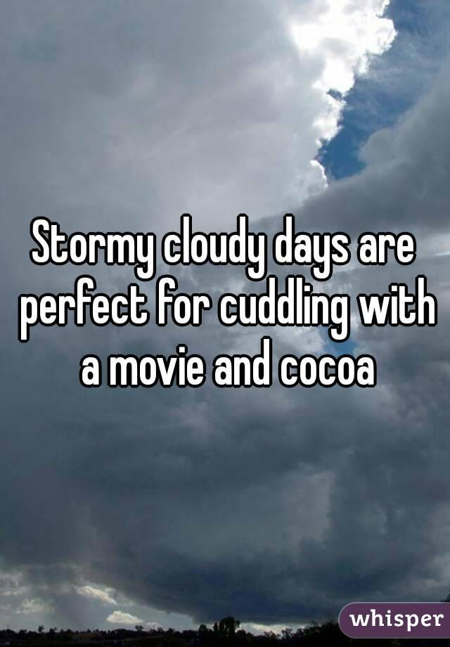 Stormy cloudy days are perfect for cuddling with a movie and cocoa