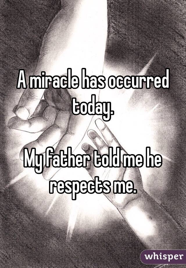A miracle has occurred today.  My father told me he respects me.