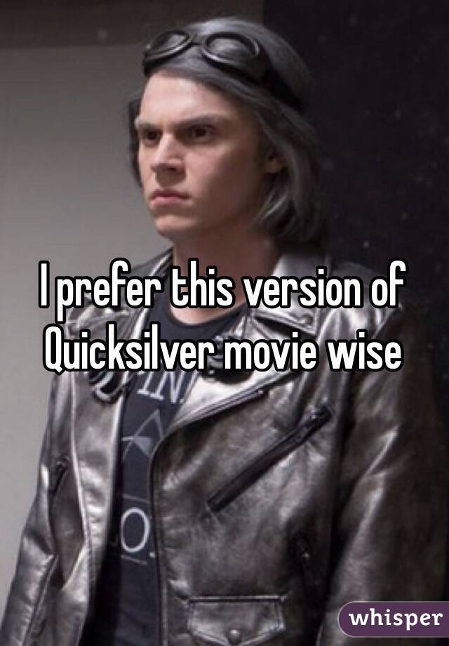 I prefer this version of Quicksilver movie wise