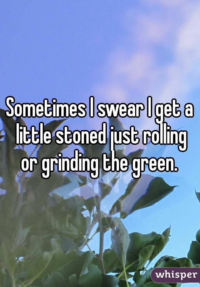 Sometimes I swear I get a little stoned just rolling or grinding the green.