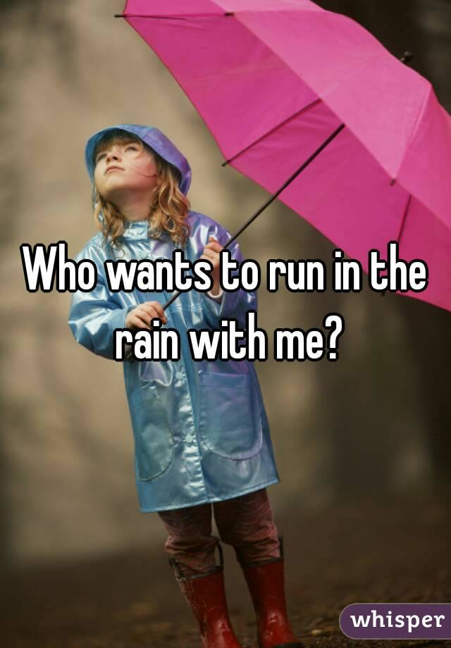 Who wants to run in the rain with me?