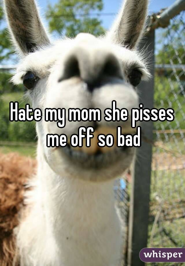 Hate my mom she pisses me off so bad