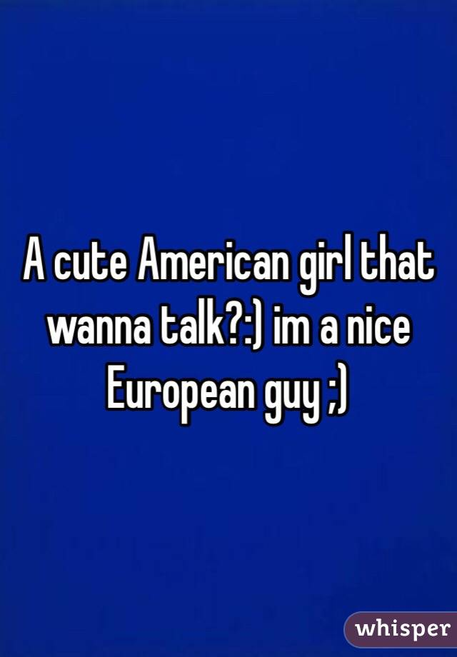 A cute American girl that wanna talk?:) im a nice European guy ;)