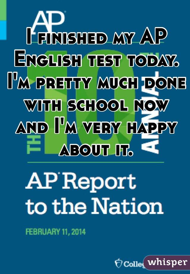 I finished my AP English test today. I'm pretty much done with school now and I'm very happy about it.