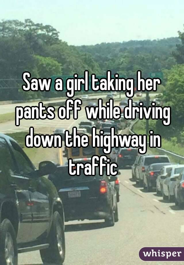 Saw a girl taking her pants off while driving down the highway in traffic