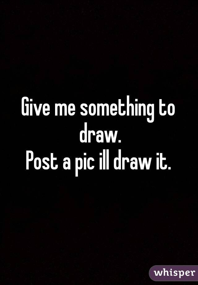 Give me something to draw. Post a pic ill draw it.