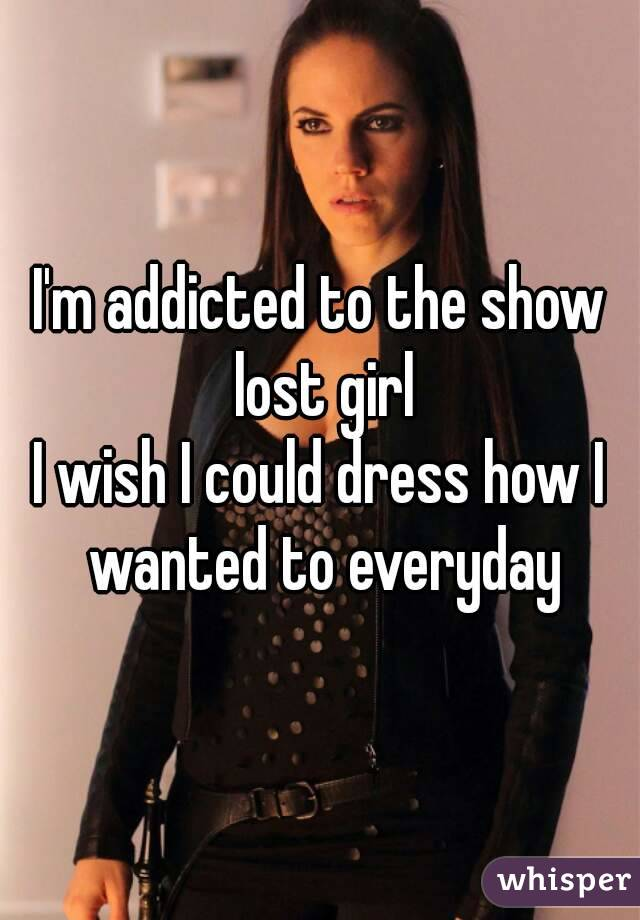 I'm addicted to the show lost girl I wish I could dress how I wanted to everyday
