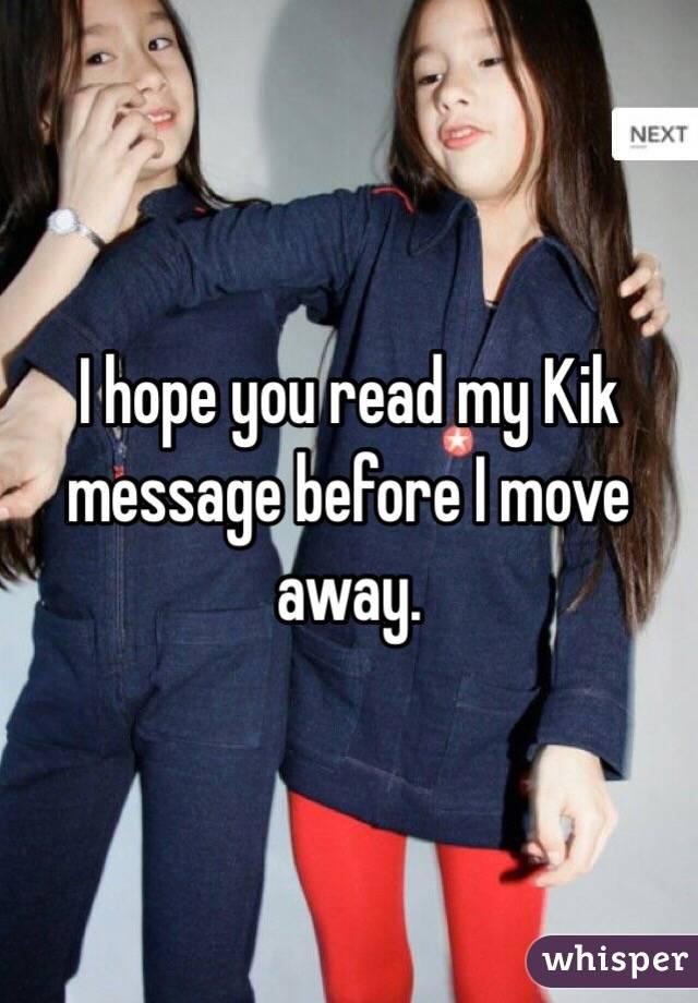 I hope you read my Kik message before I move away.