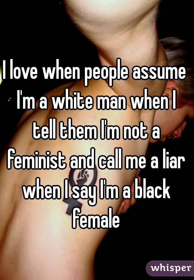 I love when people assume I'm a white man when I tell them I'm not a feminist and call me a liar when I say I'm a black female