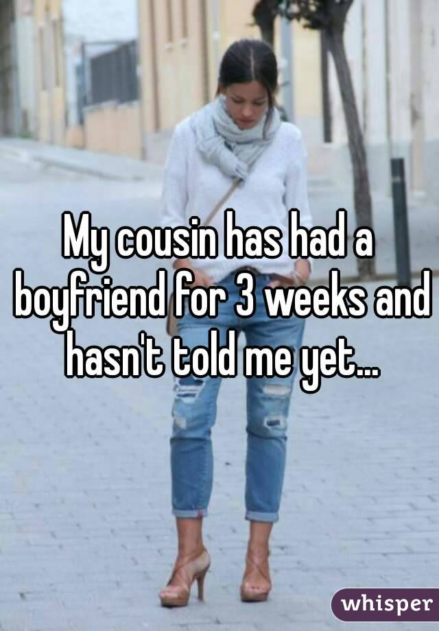 My cousin has had a boyfriend for 3 weeks and hasn't told me yet...