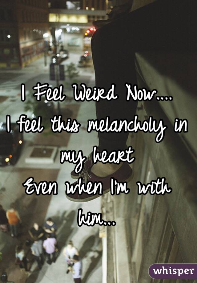 I Feel Weird Now.... I feel this melancholy in my heart Even when I'm with him...