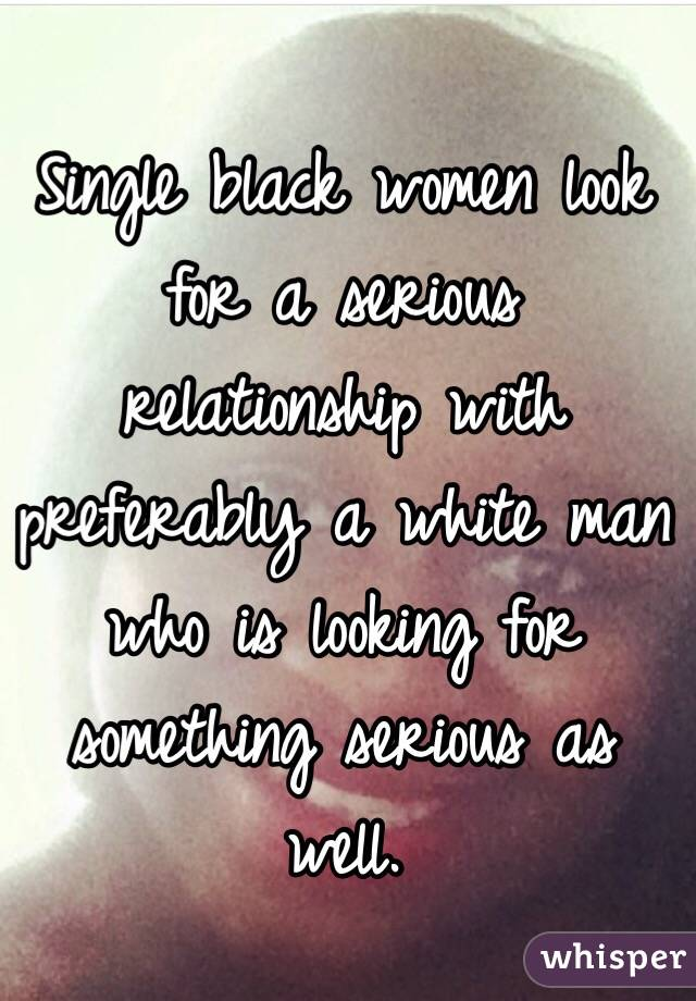 Single black women look for a serious relationship with preferably a white man who is looking for something serious as well.