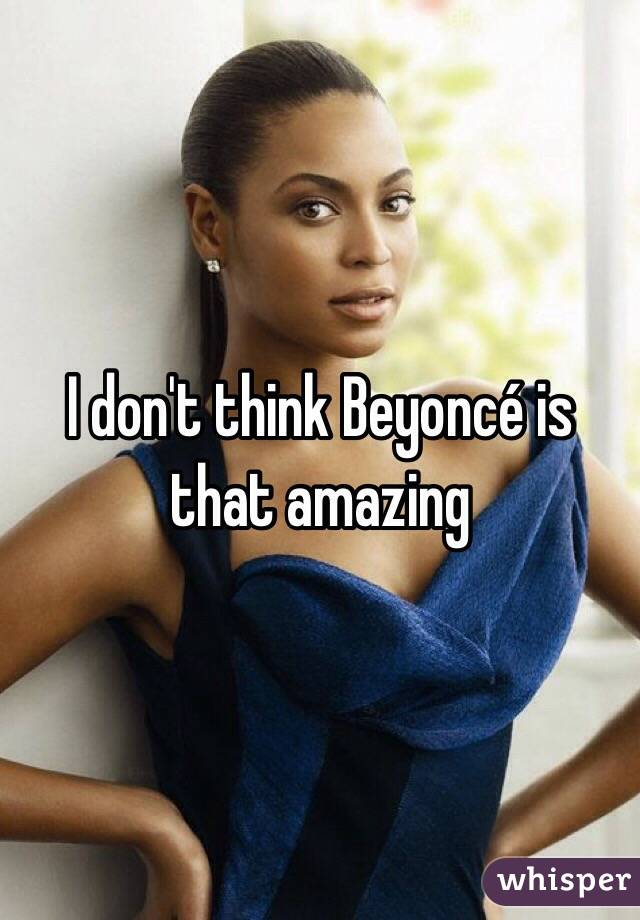 I don't think Beyoncé is that amazing