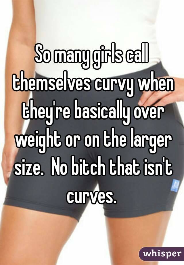 So many girls call themselves curvy when they're basically over weight or on the larger size.  No bitch that isn't curves.