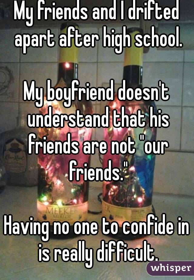 """My friends and I drifted apart after high school.  My boyfriend doesn't understand that his friends are not """"our friends.""""  Having no one to confide in is really difficult."""
