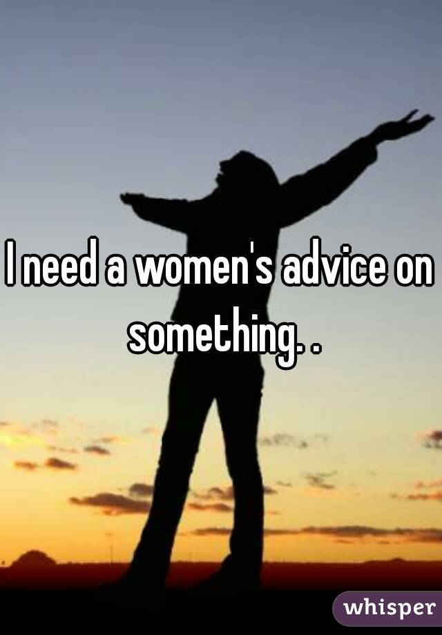 I need a women's advice on something. .