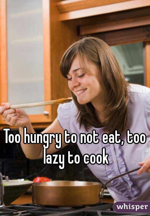 Too hungry to not eat, too lazy to cook