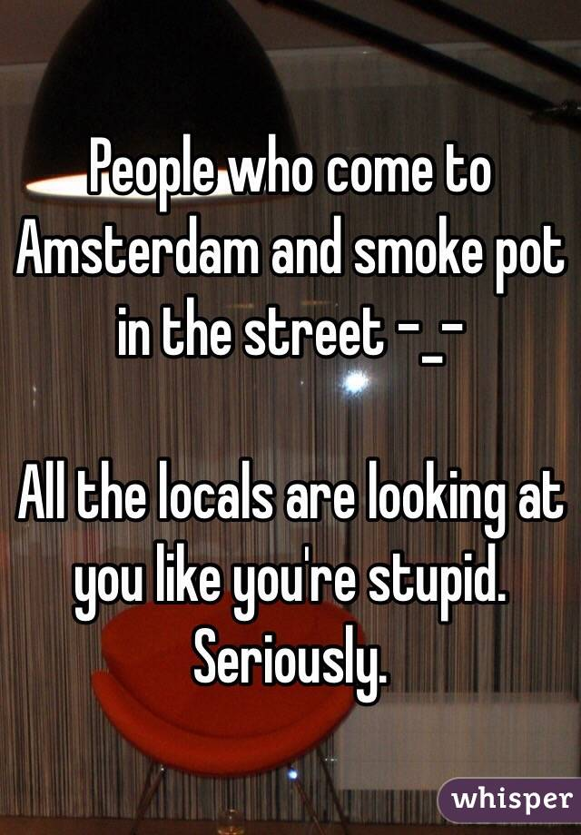 People who come to Amsterdam and smoke pot in the street -_-  All the locals are looking at you like you're stupid. Seriously.
