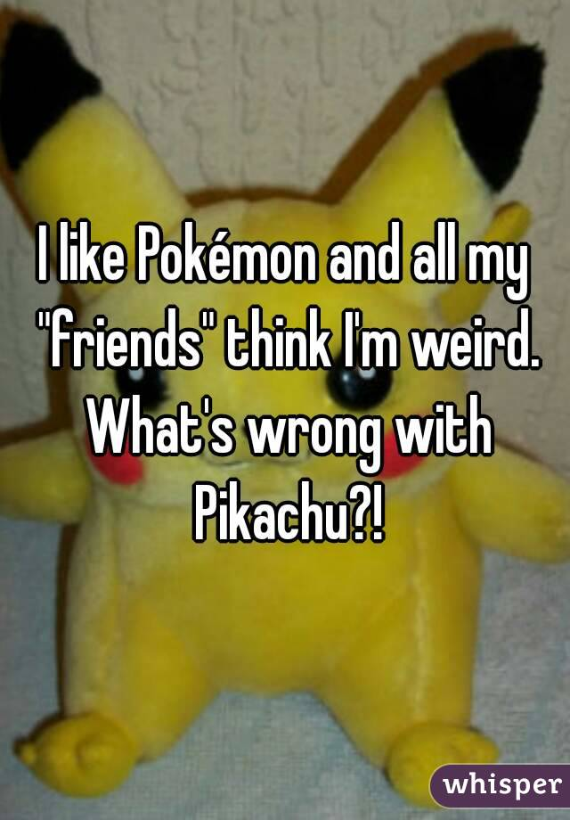 """I like Pokémon and all my """"friends"""" think I'm weird. What's wrong with Pikachu?!"""