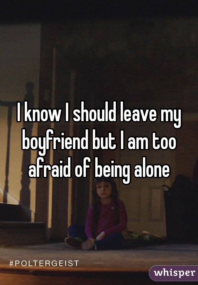I know I should leave my boyfriend but I am too afraid of being alone