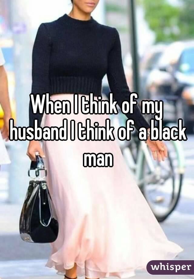 When I think of my husband I think of a black man