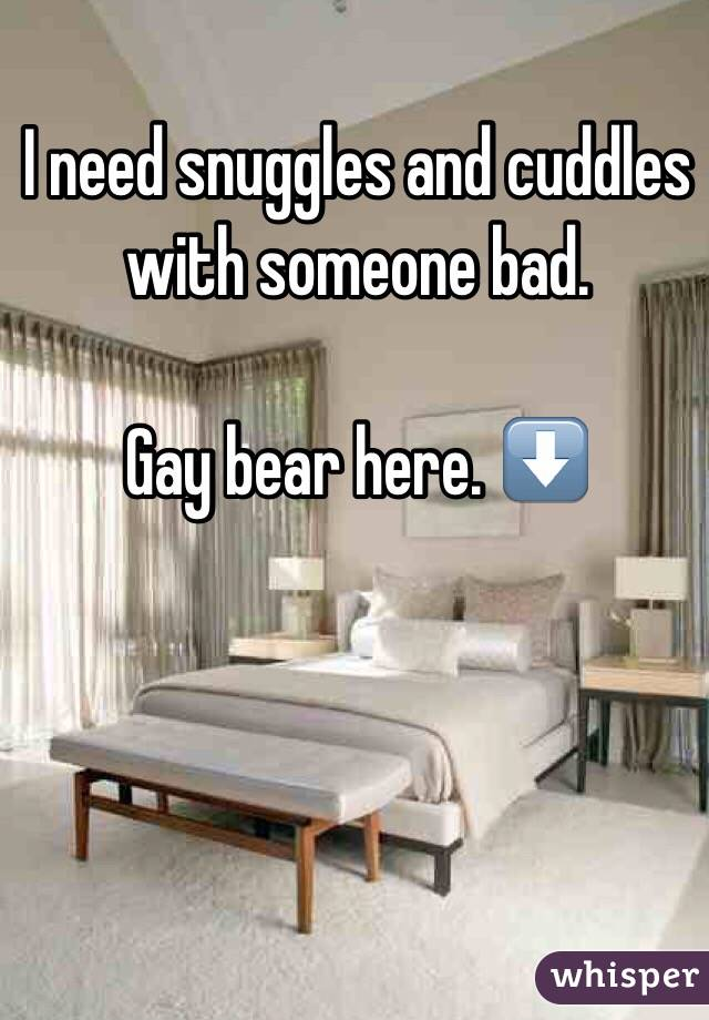 I need snuggles and cuddles with someone bad.  Gay bear here. ⬇️