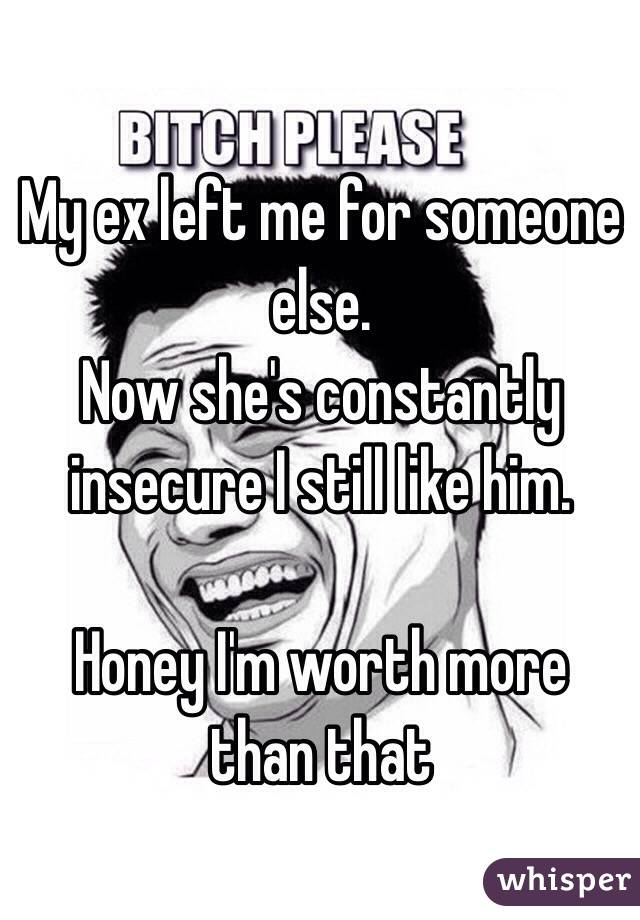 My ex left me for someone else.  Now she's constantly insecure I still like him.  Honey I'm worth more than that