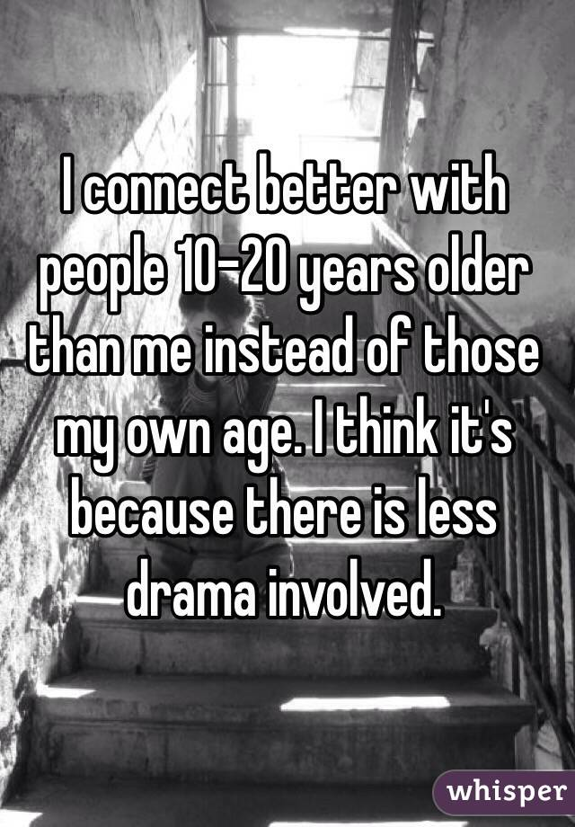 I connect better with people 10-20 years older than me instead of those my own age. I think it's because there is less drama involved.