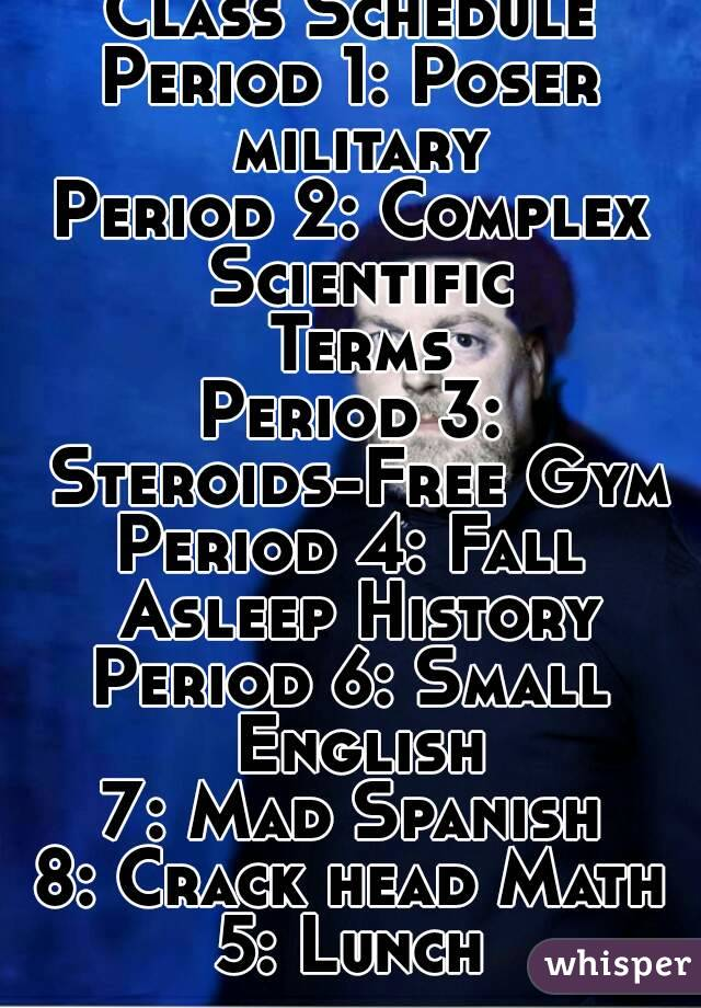 Class Schedule Period 1: Poser military Period 2: Complex Scientific Terms Period 3: Steroids-Free Gym Period 4: Fall Asleep History Period 6: Small English 7: Mad Spanish 8: Crack head Math 5: Lunch