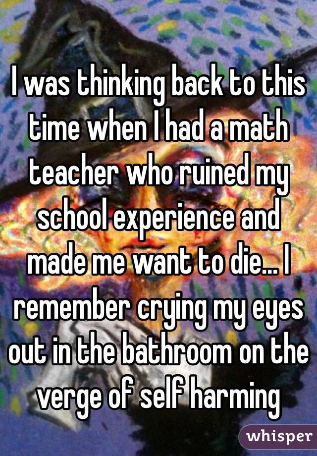 I was thinking back to this time when I had a math teacher who ruined my school experience and made me want to die... I remember crying my eyes out in the bathroom on the verge of self harming