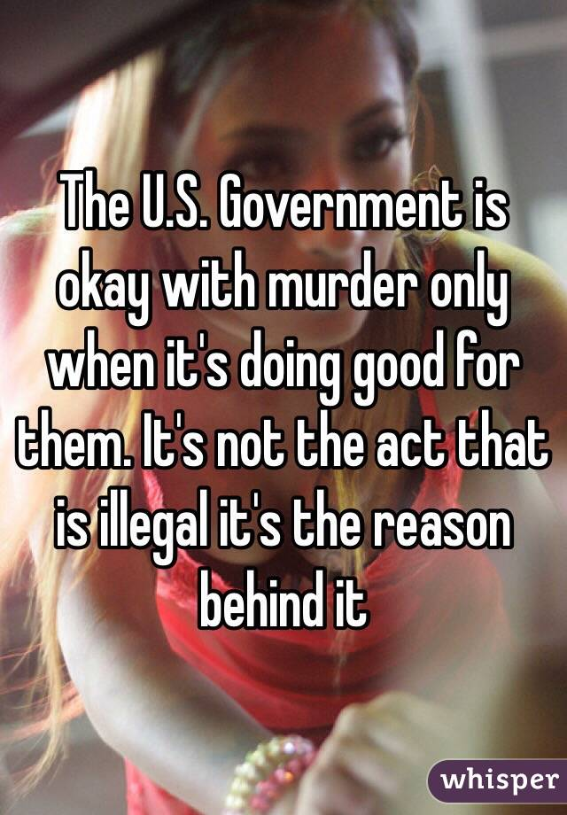 The U.S. Government is okay with murder only when it's doing good for them. It's not the act that is illegal it's the reason behind it