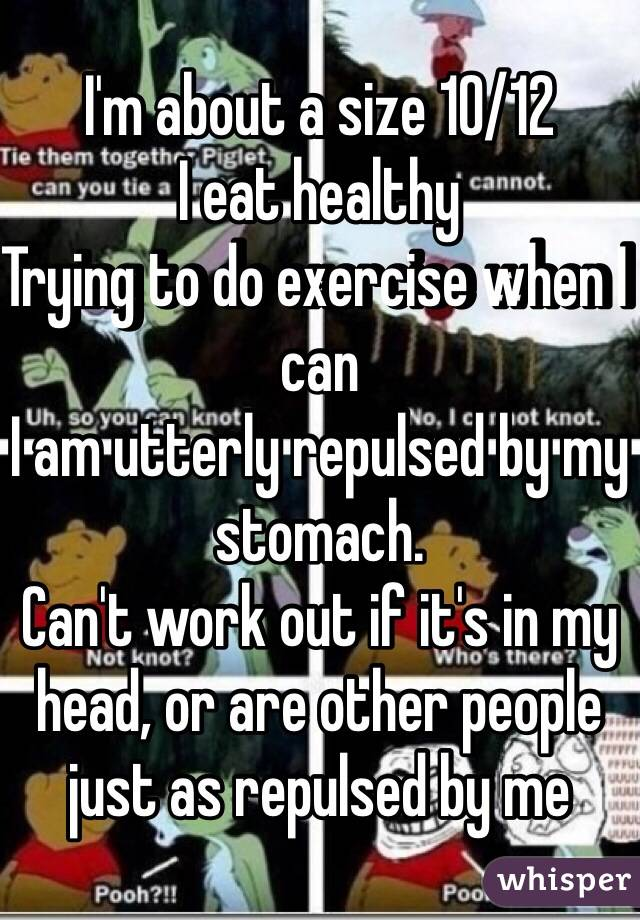 I'm about a size 10/12  I eat healthy  Trying to do exercise when I can I am utterly repulsed by my stomach.  Can't work out if it's in my head, or are other people just as repulsed by me