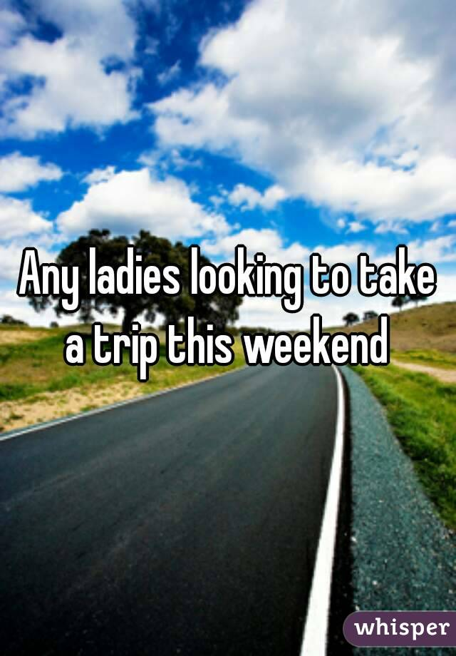 Any ladies looking to take a trip this weekend