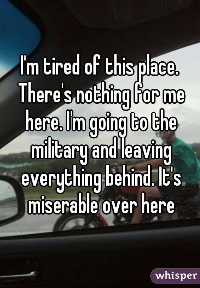 I'm tired of this place. There's nothing for me here. I'm going to the military and leaving everything behind. It's miserable over here