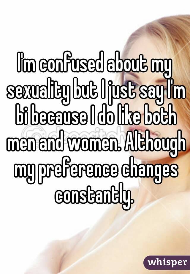 I'm confused about my sexuality but I just say I'm bi because I do like both men and women. Although my preference changes constantly.