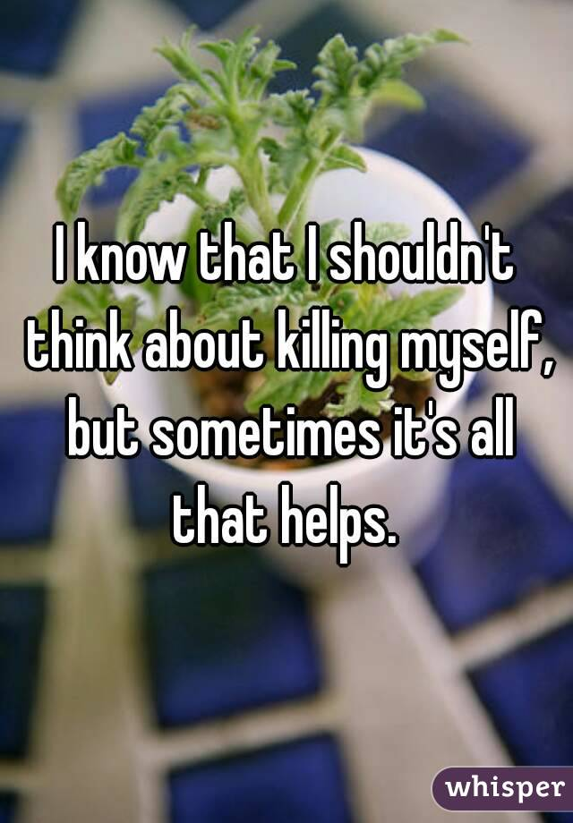 I know that I shouldn't think about killing myself, but sometimes it's all that helps.