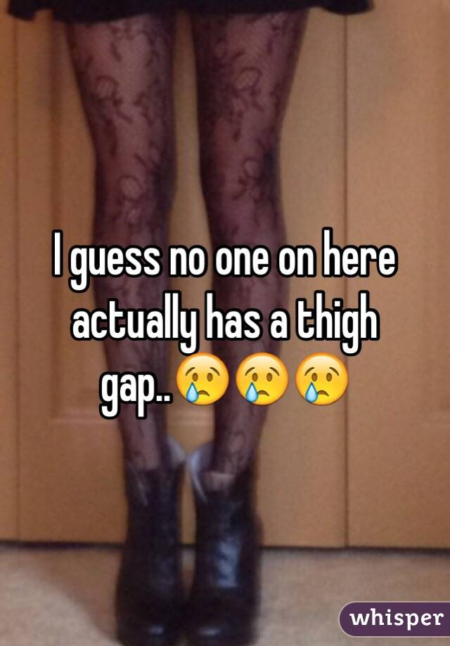 I guess no one on here actually has a thigh gap..😢😢😢