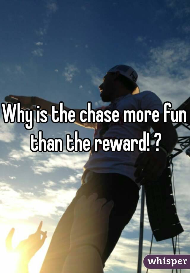Why is the chase more fun than the reward! ?