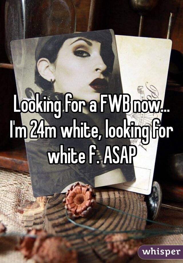 Looking for a FWB now... I'm 24m white, looking for white f. ASAP
