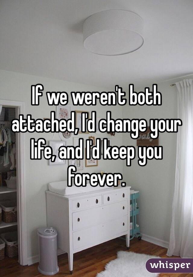If we weren't both attached, I'd change your life, and I'd keep you forever.