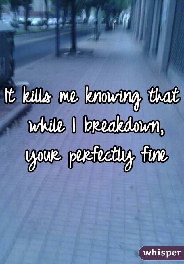 It kills me knowing that while I breakdown, your perfectly fine