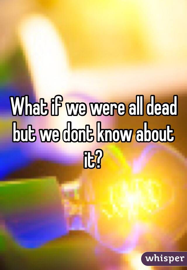 What if we were all dead but we dont know about it?