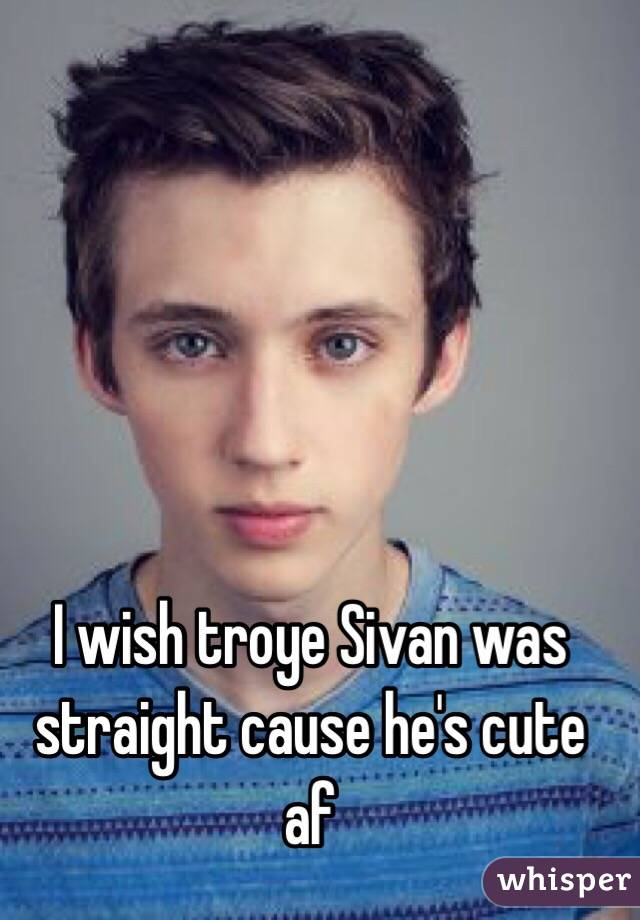 I wish troye Sivan was straight cause he's cute af