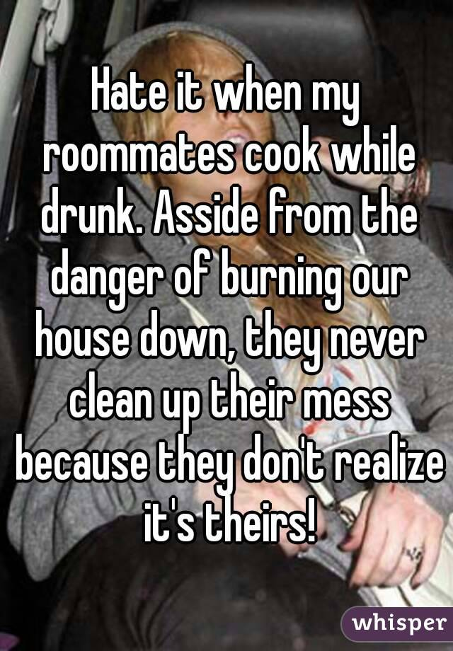 Hate it when my roommates cook while drunk. Asside from the danger of burning our house down, they never clean up their mess because they don't realize it's theirs!